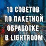 10 советов по пакетной обработке в Lightroom